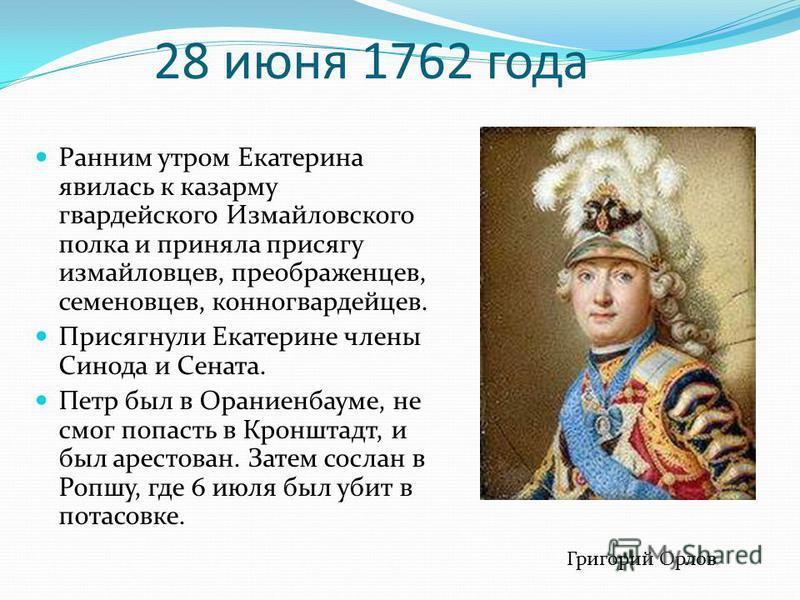 28 июня 1762 года Ранним утром Екатерина явилась к казарму гвардейского Измайловского полка и приняла присягу измайловцев, преображенцев, семеновцев, конногвардейцев. Присягнули Екатерине члены Синода и Сената. Петр был в Ораниенбауме, не смог попаст