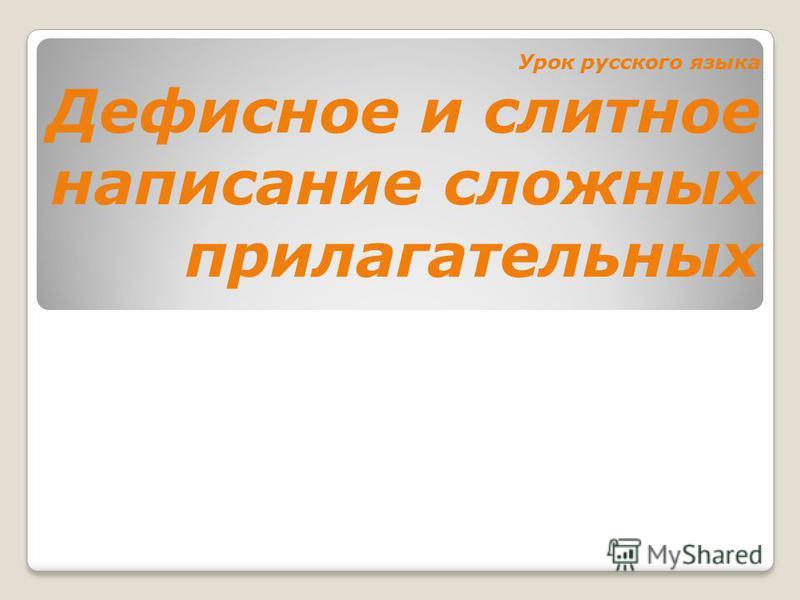 Урок русского языка Дефиснот и слитнот написание сложных прилагательных