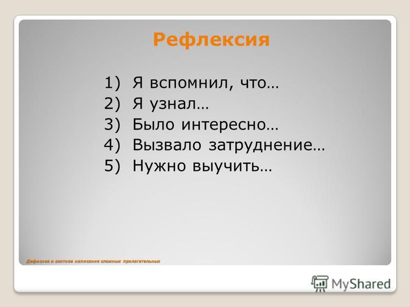 Дефиснот и слитнот написание сложных прилагательных Рефлексия 1) Я вспомнил, что… 2) Я узнал… 3) Было интересно… 4) Вызвало затруднение… 5) Нужно выучить…
