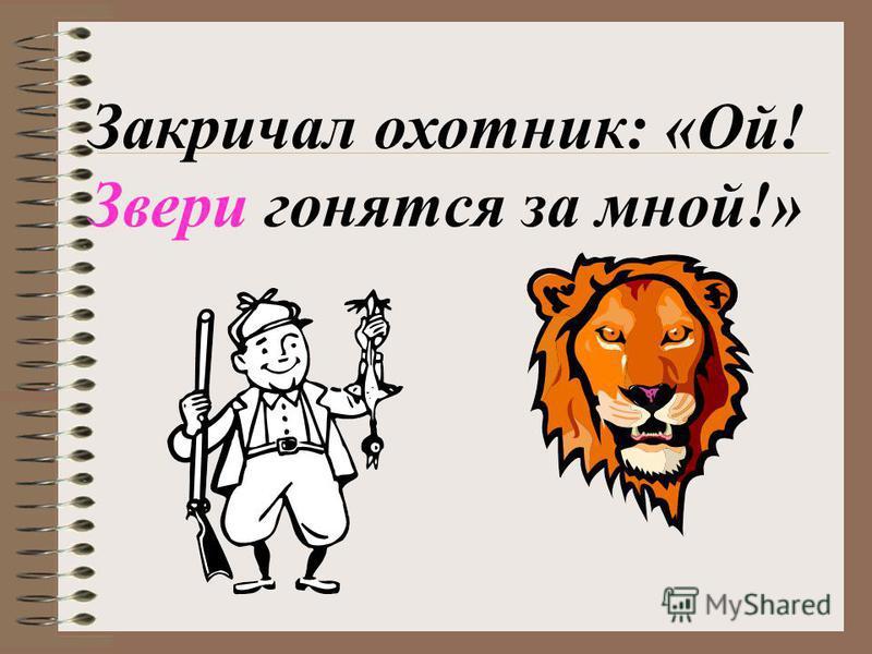 Закричал охотник: «Ой! Звери гонятся за мноййй!»