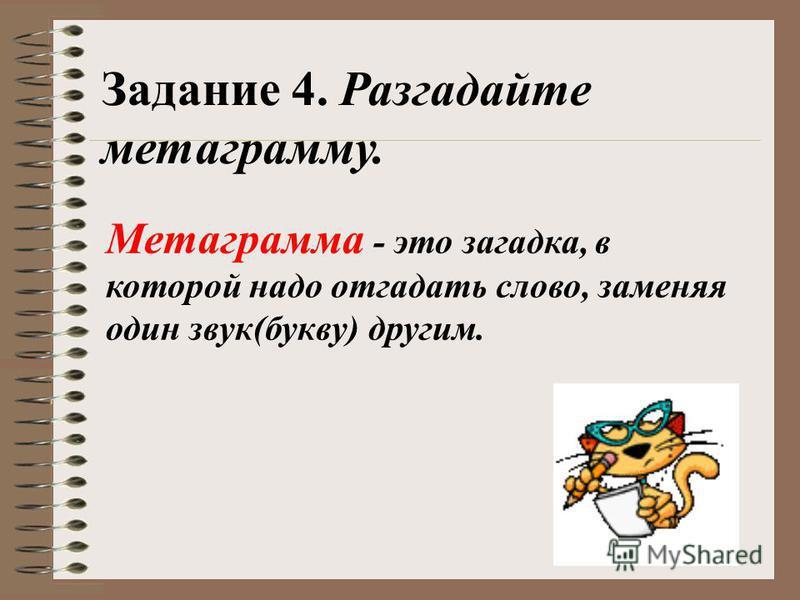 Задание 4. Разгадайте метаграмму. Метаграмма - это загадка, в которой надо отгадать слово, заменяя один звук(букву) другим.