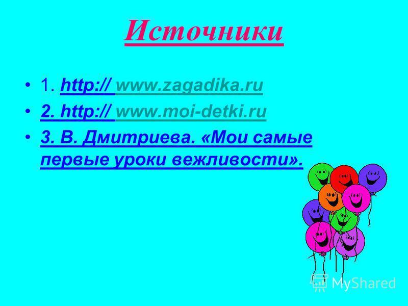 Источники 1. http:// www.zagadika.ruwww.zagadika.ru 2. http:// www.moi-detki.ruwww.moi-detki.ru 3. В. Дмитриева. «Мои самые первые уроки вежливости».