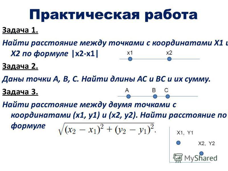 Практическая работа Задача 1. Найти расстояние между точками с координатами Х1 и Х2 по формуле |x2-x1| Задача 2. Даны точки А, В, С. Найти длины АС и ВС и их сумму. Задача 3. Найти расстояние между двумя точками с координатами (х 1, y1) и (x2, y2). Н