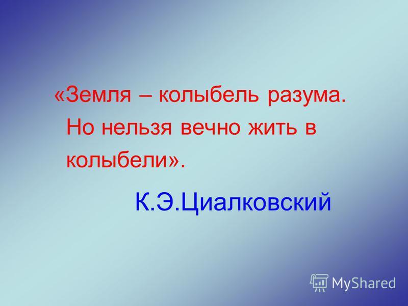 К.Э.Циалковский «Земля – колыбель разума. Но нельзя вечно жить в колыбели».