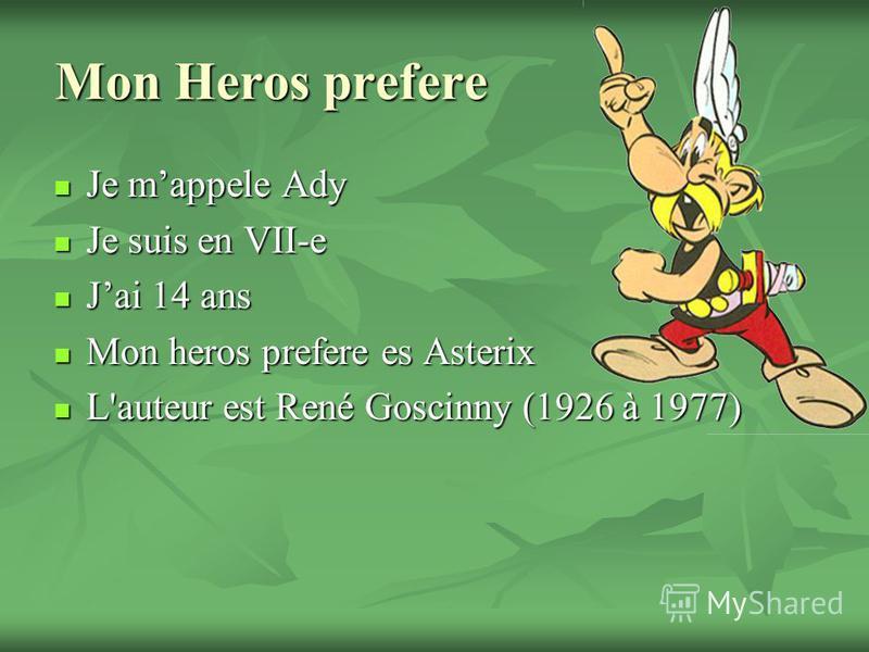 Mon Heros prefere Je mappele Ady Je mappele Ady Je suis en VII-e Je suis en VII-e Jai 14 ans Jai 14 ans Mon heros prefere es Asterix Mon heros prefere es Asterix L'auteur est René Goscinny (1926 à 1977) L'auteur est René Goscinny (1926 à 1977)