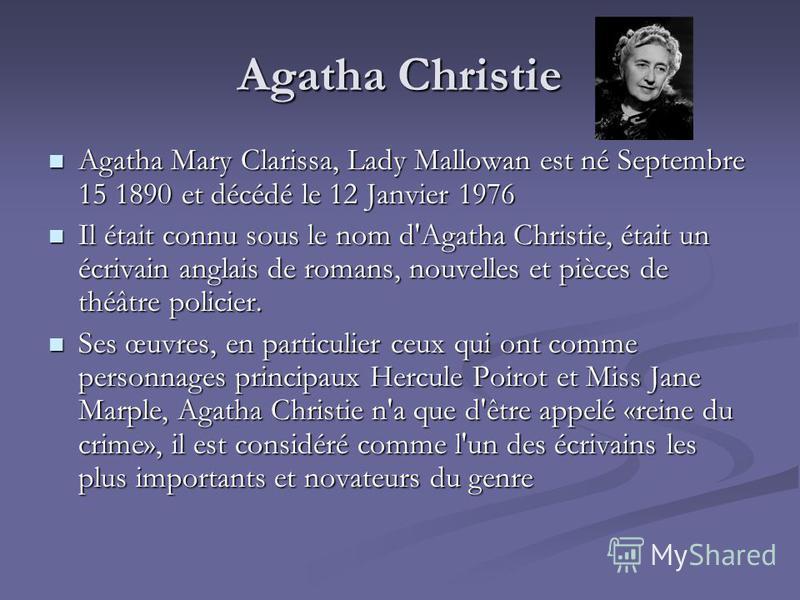 Agatha Christie Agatha Mary Clarissa, Lady Mallowan est né Septembre 15 1890 et décédé le 12 Janvier 1976 Il était connu sous le nom d'Agatha Christie, était un écrivain anglais de romans, nouvelles et pièces de théâtre policier. Ses œuvres, en parti