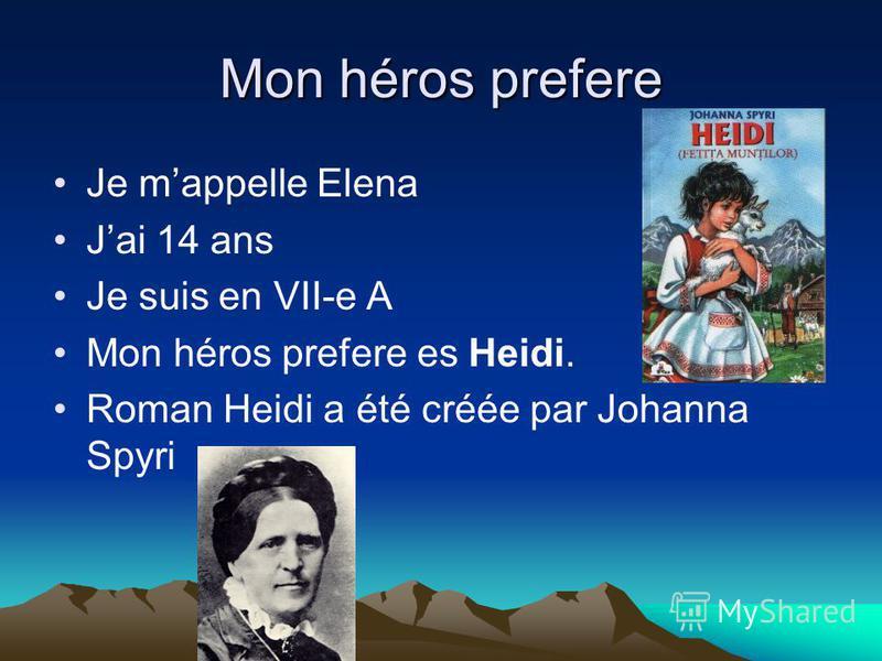 Mon héros prefere Je mappelle Elena Jai 14 ans Je suis en VII-e A Mon héros prefere es Heidi. Roman Heidi a été créée par Johanna Spyri