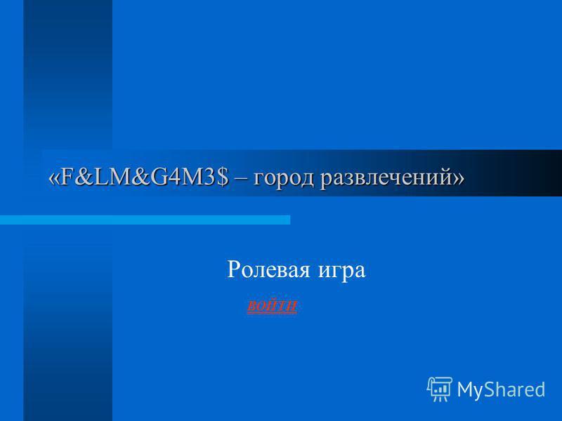 «F&LM&G4M3$ – город развлечений» Ролевая игра ВОЙТИ