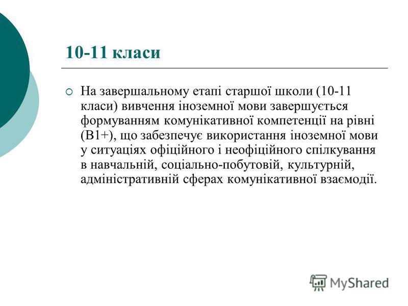 10-11 класи На завершальному етапі старшої школи (10-11 класи) вивчення іноземної мови завершується формуванням комунікативної компетенції на рівні (В1+), що забезпечує використання іноземної мови у ситуаціях офіційного і неофіційного спілкування в н
