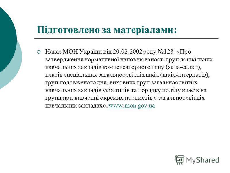 Підготовлено за матеріалами: Наказ МОН України від 20.02.2002 року 128 «Про затвердження нормативної наповнюваності груп дошкільних навчальних закладів компенсаторного типу (ясла-садки), класів спеціальних загальноосвітніх шкіл (шкіл-інтернатів), гру