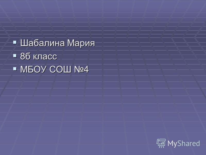 Шабалина Мария Шабалина Мария 8 б класс 8 б класс МБОУ СОШ 4 МБОУ СОШ 4