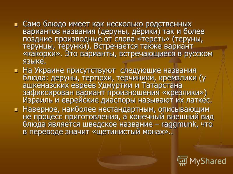 Само блюдо имеет как несколько родственных вариантов названия (деруны, дёрики) так и более поздние производные от слова «тереть» (тербуны, терунцы, терущещенки). Встречается также вариант «как орки». Это варианты, встречающиеся в русском языке. Само