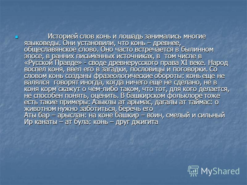 Историей слов конь и лошадь занимались многие языковеды. Они установили, что конь – древнее, общеславянское слово. Оно часто встречается в былинном эпосе, в ранних письменных источниках, в том числе в «Русской Правде» - своде древнерусского права XI