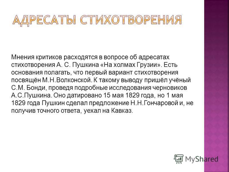 Мнения критиков расходятся в вопросе об адресатах стихотворения А. С. Пушкина «На холмах Грузии». Есть основания полагать, что первый вариант стихотворения посвящён М.Н.Волконской. К такому выводу пришёл учёный С.М. Бонди, проведя подробные исследова