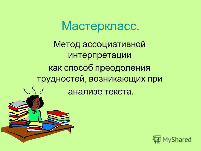 Мастеркласс. Метод ассоциативной интерпретации как способ преодоления трудностей, возникающих при анализе текста.