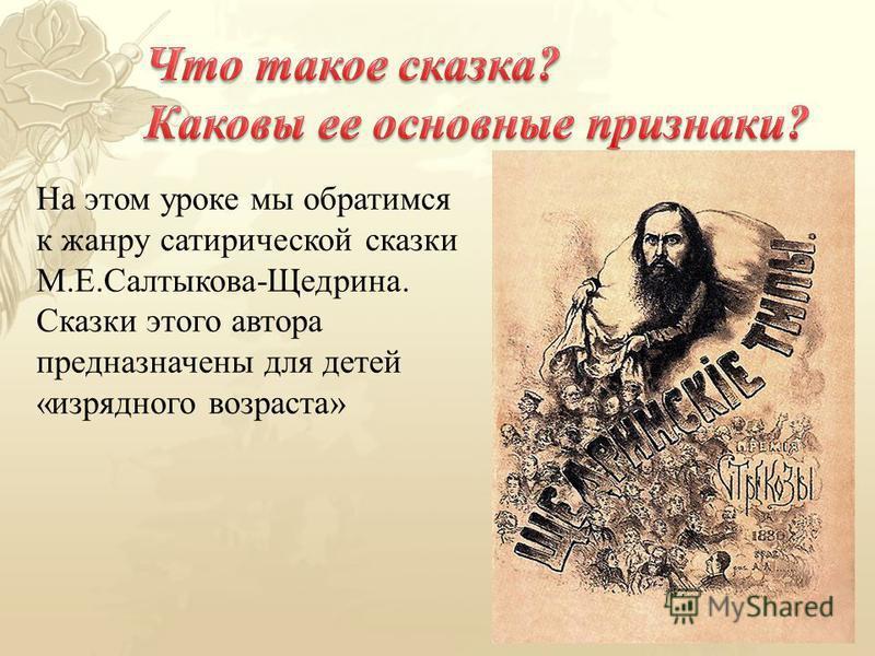 На этом уроке мы обратимся к жанру сатирической сказки М.Е.Салтыкова-Щедрина. Сказки этого автора предназначены для детей «изрядного возраста»