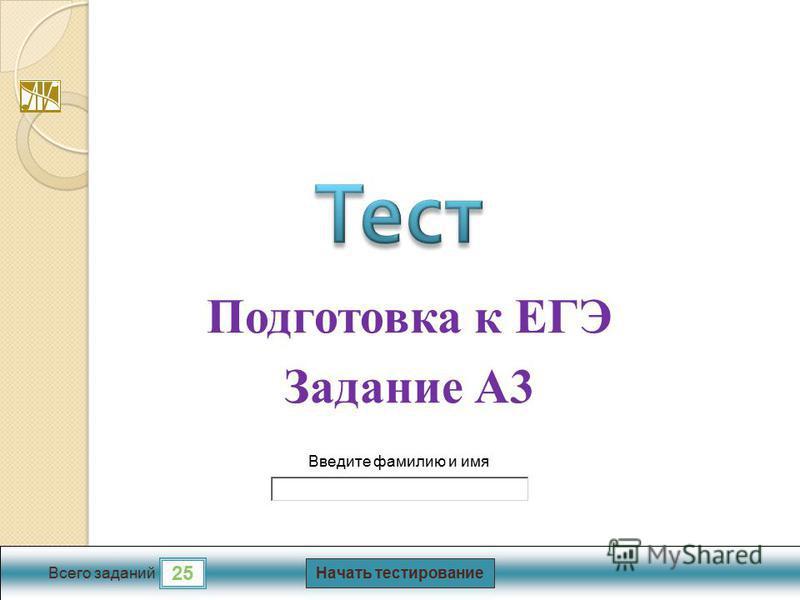 Начать тестирование 25 Всего заданий Введите фамилию и имя Подготовка к ЕГЭ Задание А3