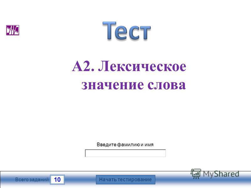 Начать тестирование 10 Всего заданий Введите фамилию и имя А2. Лексическое значение слова
