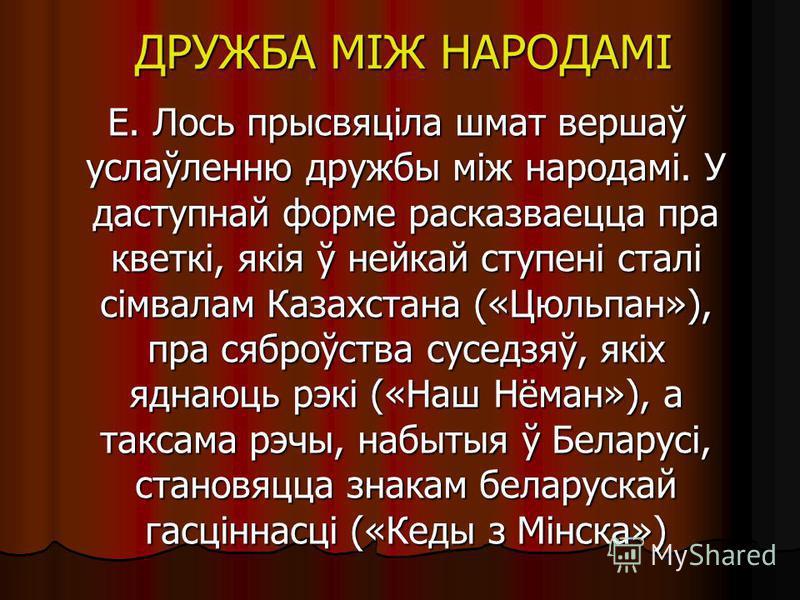 ДРУЖБА МІЖ НАРОДАМІ Е. Лось прысвяціла шмат вершаў услаўленню дружбы між народамі. У даступнай форме расказваецца пра кветкі, якія ў нейкай ступені сталі сімвалам Казахстана («Цюльпан»), пра саброўства суседзяў, якіх яднаюць рэкі («Наш Нёман»), а так