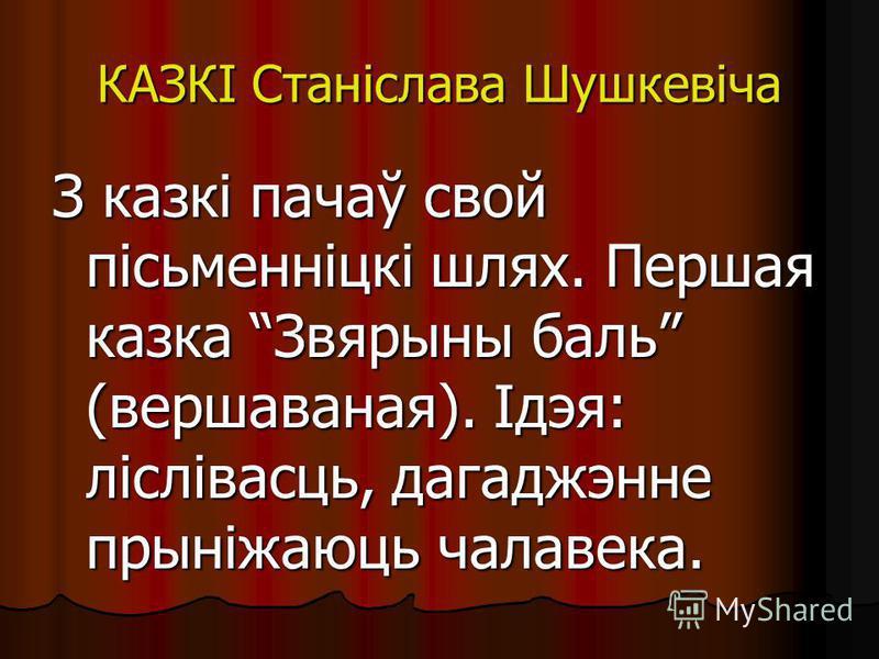 КАЗКІ Станіслава Шушкевіча З казкі пачаў свой пісьменніцкі шлях. Першая казка Звярыны бали (верша ванная). Ідэя: ліслівасць, дагаджэнне прынідаюць человека.