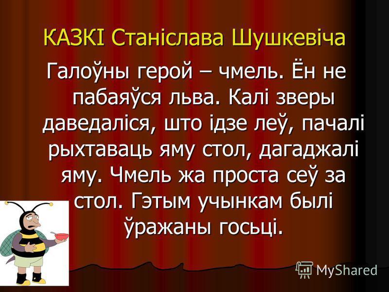 КАЗКІ Станіслава Шушкевіча Галоўны герой – хмель. Ён не пабаяўся льва. Калі звери даведаліся, што ідзе леў, пачалі рыхтаваць яму стол, дагаддалі яму. Чмель да проста сеў за стол. Гэтым учынкам былі ўраданы госьці.