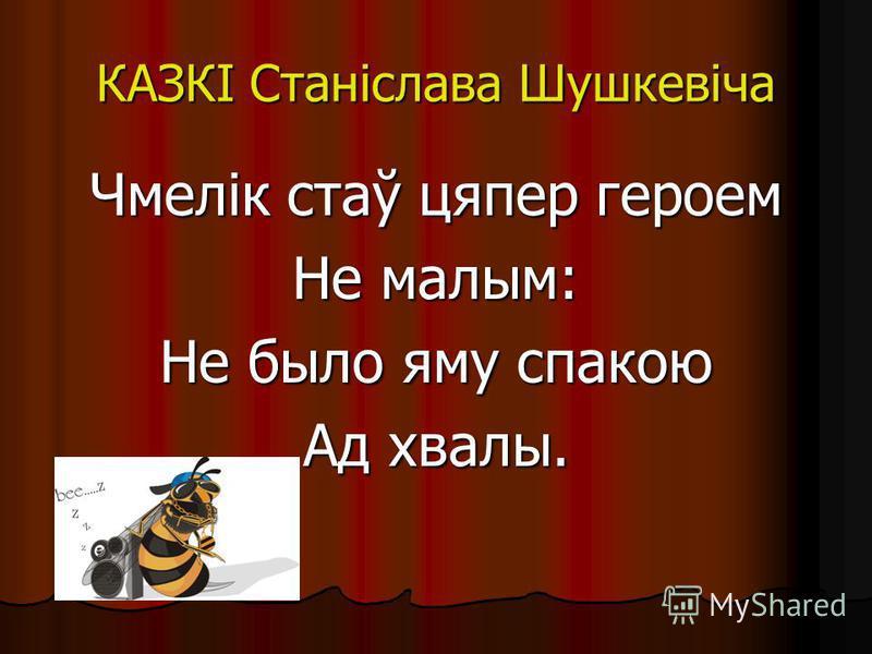 КАЗКІ Станіслава Шушкевіча Чмелік стаў цяпер героем Не малым: Не было яму спокою Ад хвалы.