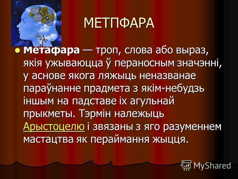 МЕТПФАРА Метафара троп, слова апо вырез, якія ужываюцца ў переносным значэнні, у основе якога ляжыць неназванное параўнанне предмета з якім-небудзь іншым на подставе іх агульнай прыкметы. Тэрмін належыць Арыстоцелю і связаны з яго разумением мастацтв
