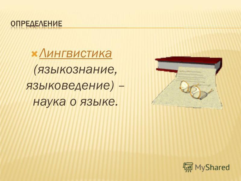 Лингвистика (языкознание, языковедение) – наука о языке.