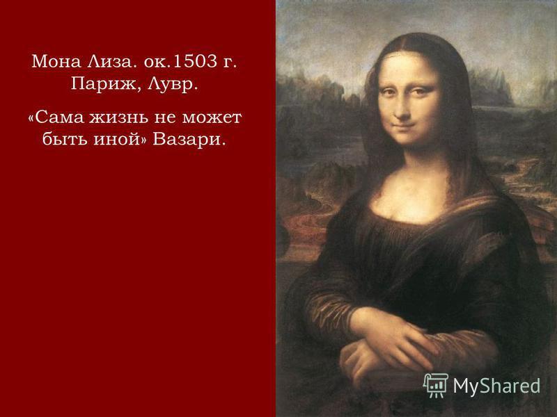 Мона Лиза. ок.1503 г. Париж, Лувр. «Сама жизнь не может быть иной» Вазари.
