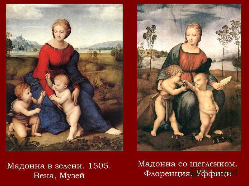 Мадонна в зелени. 1505. Вена, Музей Мадонна со щегленком. Флоренция, Уффици