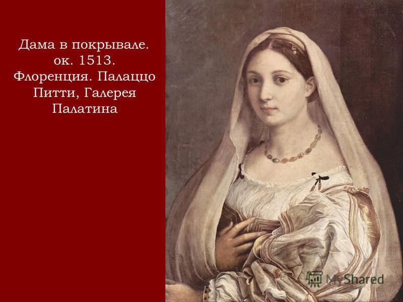 Дама в покрывале. ок. 1513. Флоренция. Палаццо Питти, Галерея Палатина