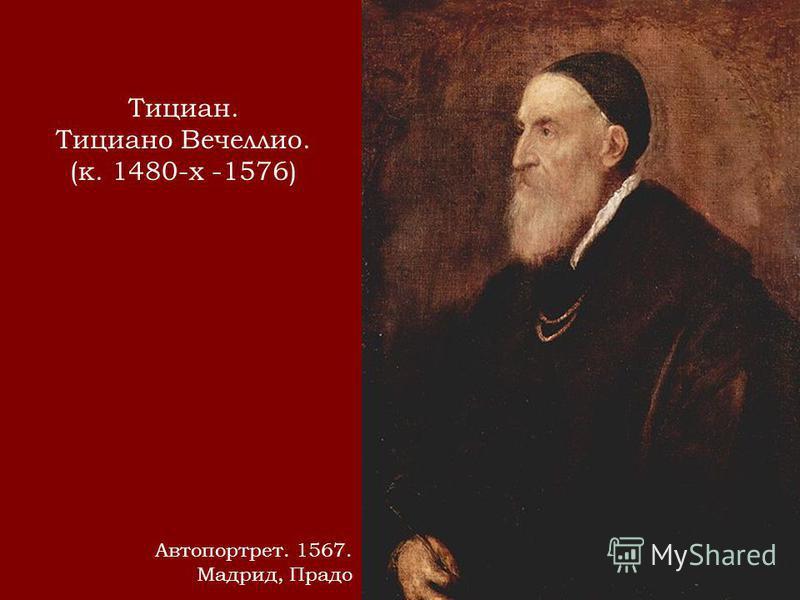 Тициан. Тициано Вечеллио. (к. 1480-х -1576) Автопортрет. 1567. Мадрид, Прадо