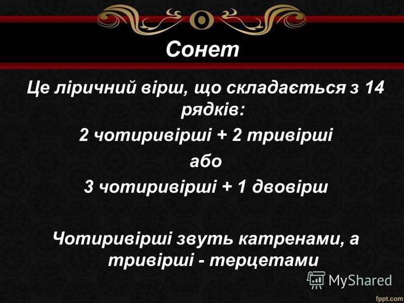 Сонет Це ліричний вірш, що складається з 14 рядків: 2 чотиривірші + 2 тривірші або 3 чотиривірші + 1 двовірш Чотиривірші звуть катренами, а тривірші - терцетами