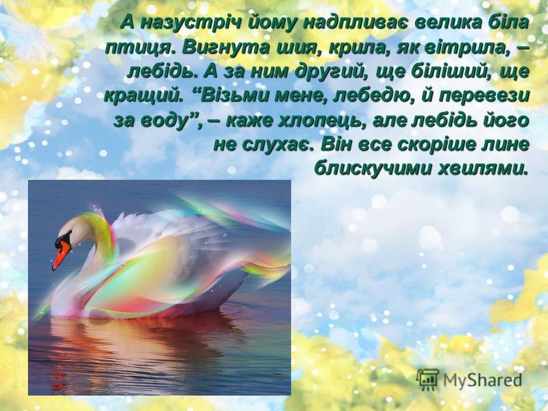 А назустріч йому надпливає велика біла птиця. Вигнута шия, крила, як вітрила, – лебідь. А за ним другий, ще біліший, ще кращий. Візьми мене, лебедю, й перевези за воду, – каже хлопець, але лебідь його не слухає. Він все скоріше лине блискучими хвилям