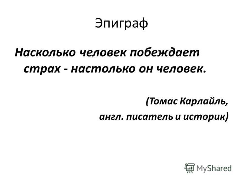 Эпиграф Насколько человек побеждает страх - настолько он человек. (Томас Карлайль, англ. писатель и историк)