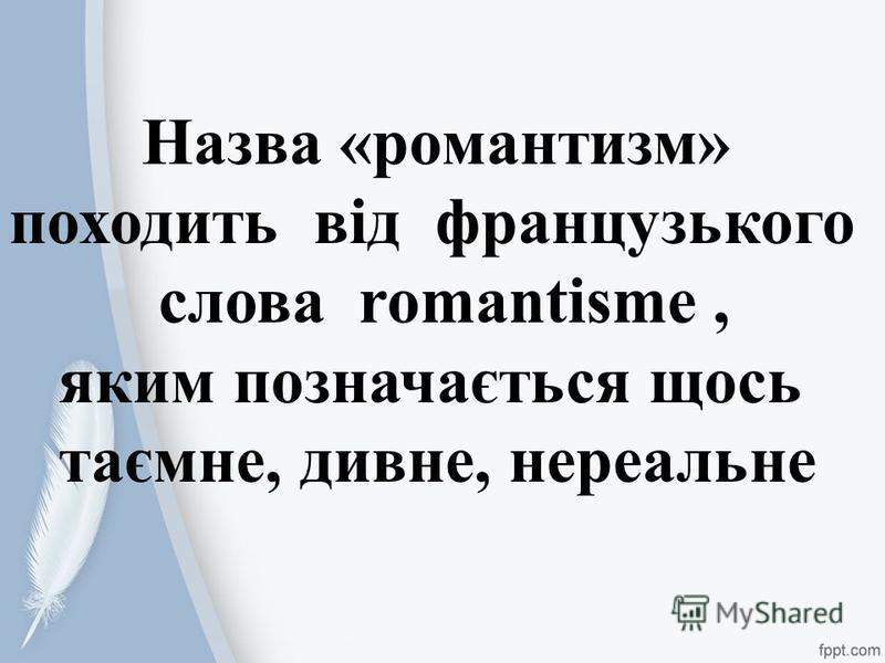 . Назва «романтизм» походить від французького слова romantismе, яким позначається щось таємне, дивне, нереальне