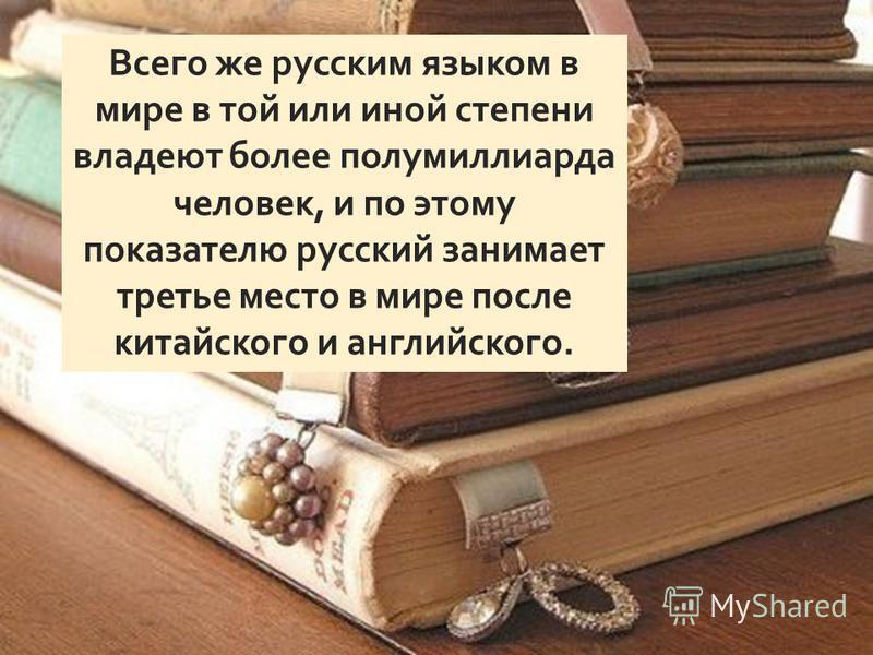 Всего же русским языком в мире в той или иной степени владеют более полумиллиарда человек, и по этому показателю русский занимает третье место в мире после китайского и английского.