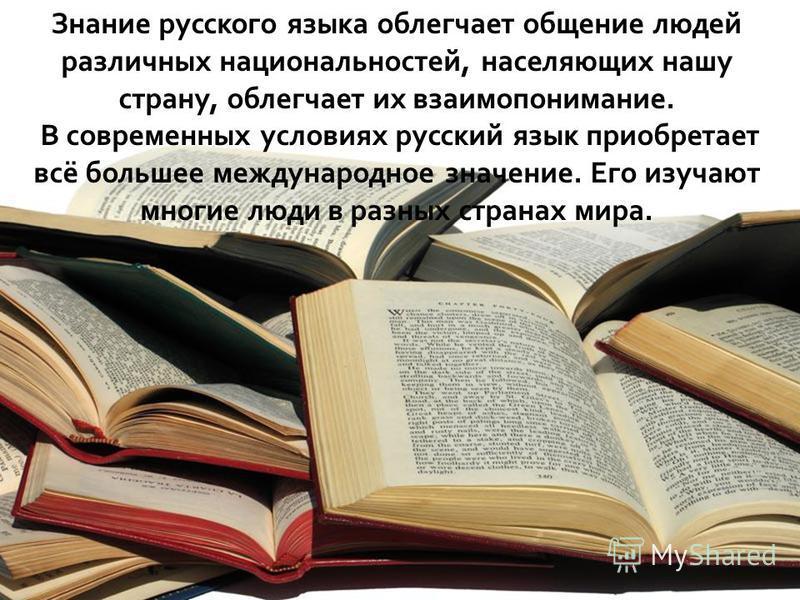 Знание русского языка облегчает общение людей различных национальностей, населяющих нашу страну, облегчает их взаимопонимание. В современных условиях русский язык приобретает всё большее международное значение. Его изучают многие люди в разных страна