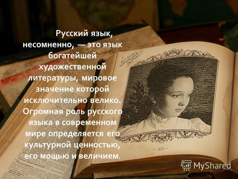 Русский язык, несомненно, это язык богатейшей художественной литературы, мировое значение которой исключительно велико. Огромная роль русского языка в современном мире определяется его культурной ценностью, его мощью и величием.