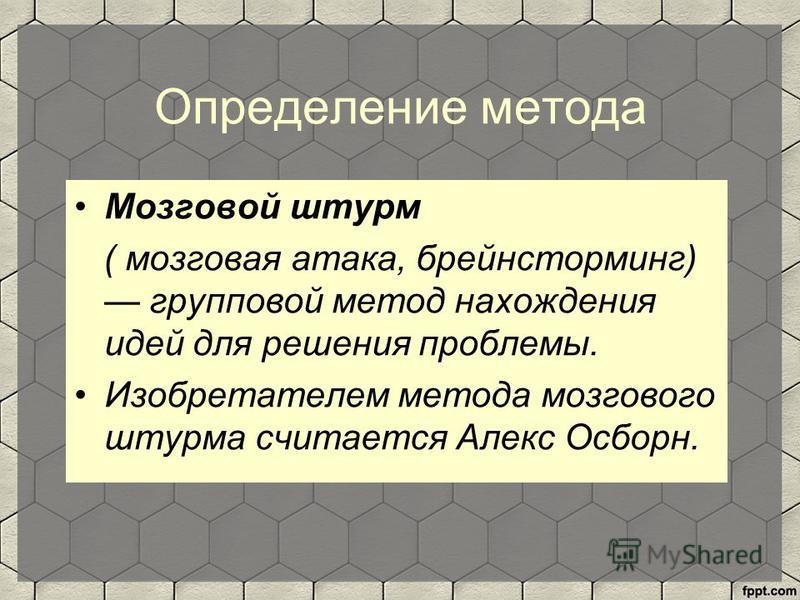Определение метода Мозговой штурм ( мозговая атака, брейнсторминг) групповой метод нахождения идей для решения проблемы. Изобретателем метода мозгового штурма считается Алекс Осборн.