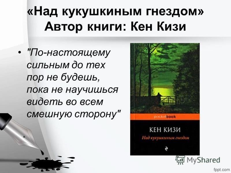 «Над кукушкиным гнездом» Автор книги: Кен Кизи По-настоящему сильным до тех пор не будешь, пока не научишься видеть во всем смешную сторону