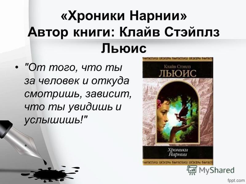 «Хроники Нарнии» Автор книги: Клайв Стэйплз Льюис От того, что ты за человек и откуда смотришь, зависит, что ты увидишь и услышишь!