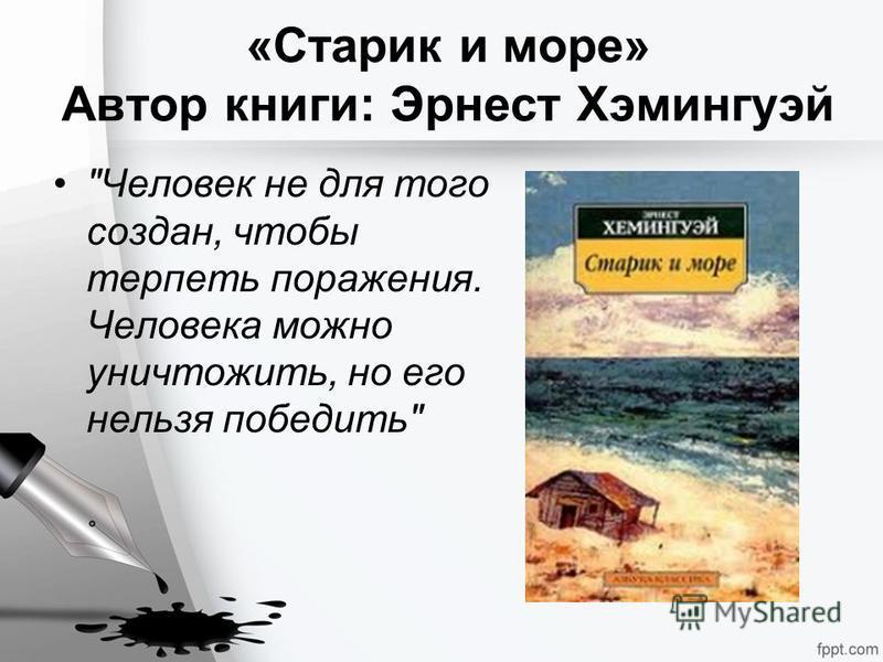 «Старик и море» Автор книги: Эрнест Хэмингуэй Человек не для того создан, чтобы терпеть поражения. Человека можно уничтожить, но его нельзя победить