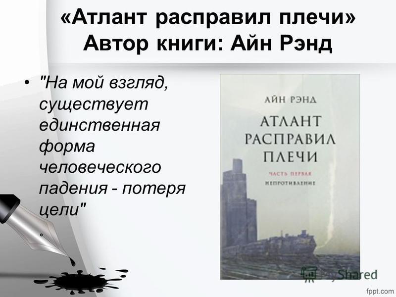 «Атлант расправил плечи» Автор книги: Айн Рэнд На мой взгляд, существует единственная форма человеческого падения - потеря цели