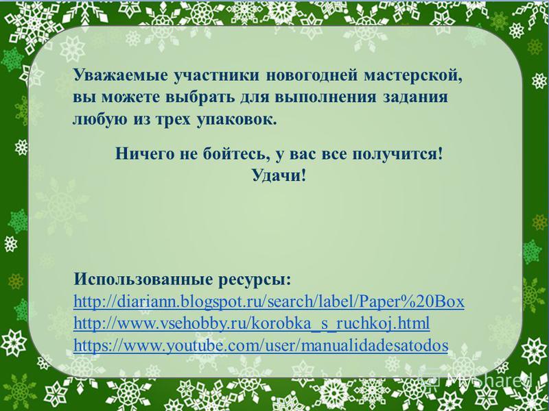 Уважаемые участники новогодней мастерской, вы можете выбрать для выполнения задания любую из трех упаковок. Ничего не бойтесь, у вас все получится! Удачи! Использованные ресурсы: http://diariann.blogspot.ru/search/label/Paper%20Box http://www.vsehobb