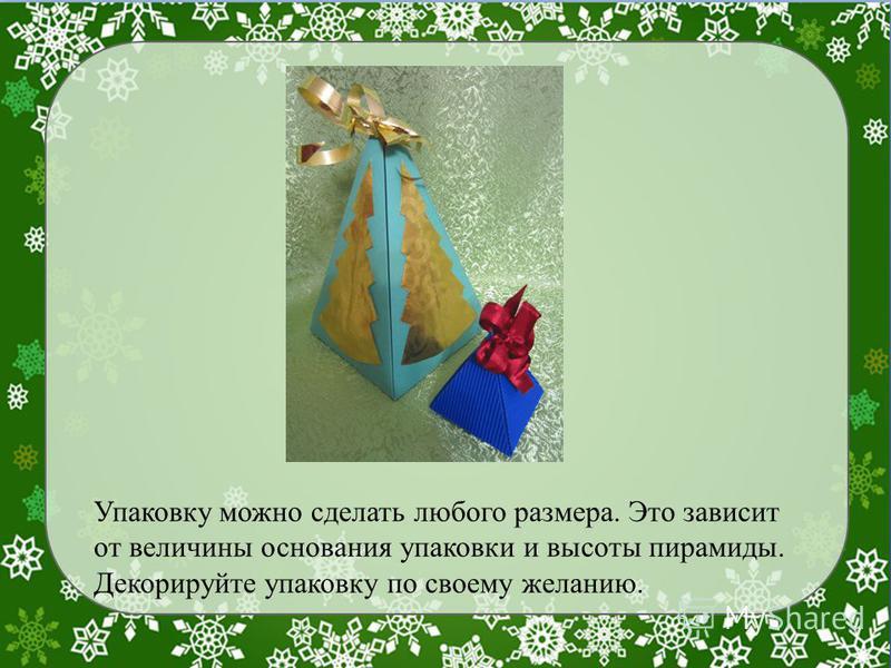 Упаковку можно сделать любого размера. Это зависит от величины основания упаковки и высоты пирамиды. Декорируйте упаковку по своему желанию.