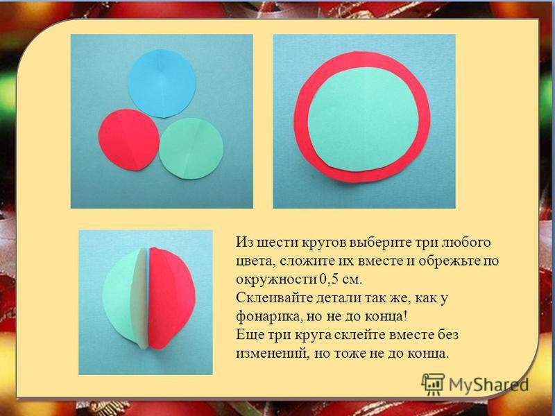 Из шести кругов выберите три любого цвета, сложите их вместе и обрежьте по окружности 0,5 см. Склеивайте детали так же, как у фонарика, но не до конца! Еще три круга склейте вместе без изменений, но тоже не до конца.