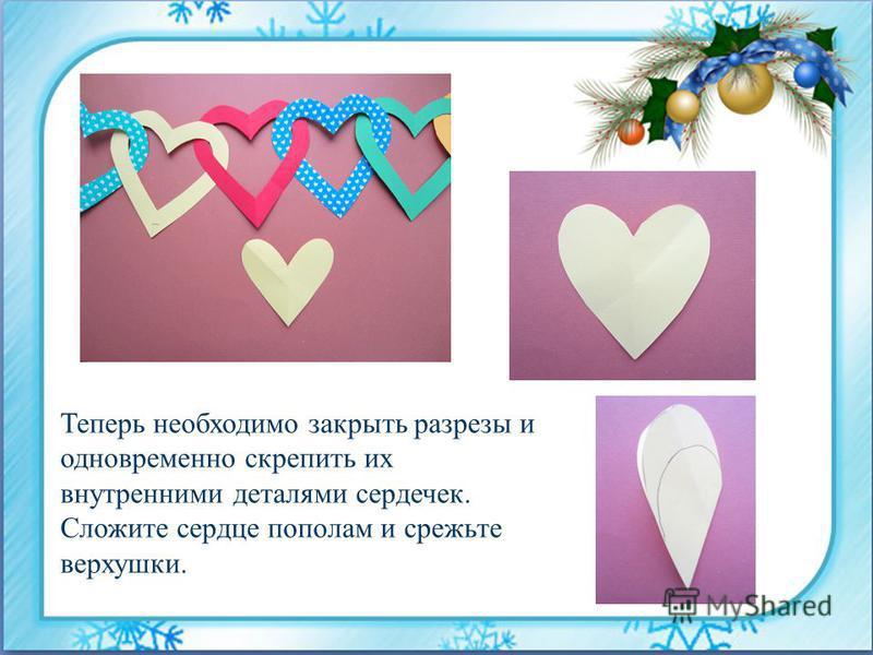Теперь необходимо закрыть разрезы и одновременно скрепить их внутренними деталями сердечек. Сложите сердце пополам и срежьте верхушки.