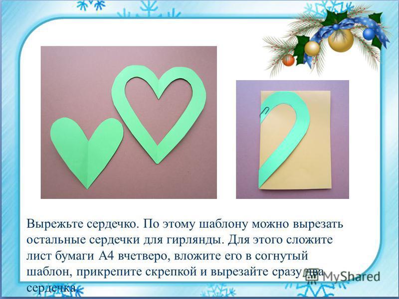 Вырежьте сердечко. По этому шаблону можно вырезать остальные сердечки для гирлянды. Для этого сложите лист бумаги А4 вчетверо, вложите его в согнутый шаблон, прикрепите скрепкой и вырезайте сразу два сердечка.