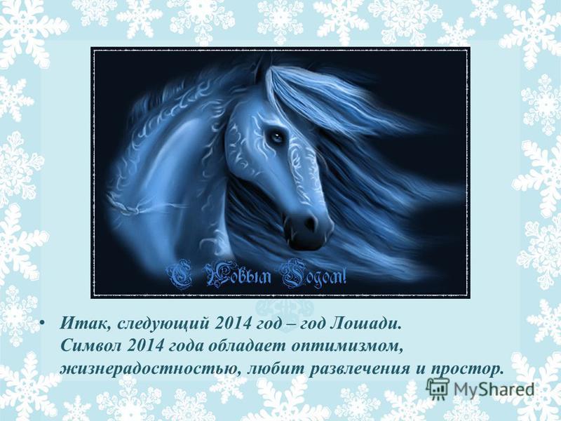 Итак, следующий 2014 год – год Лошади. Символ 2014 года обладает оптимизмом, жизнерадостностью, любит развлечения и простор.